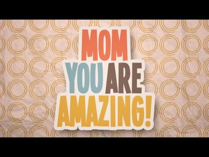 MOM, YOU ARE AMAZING!