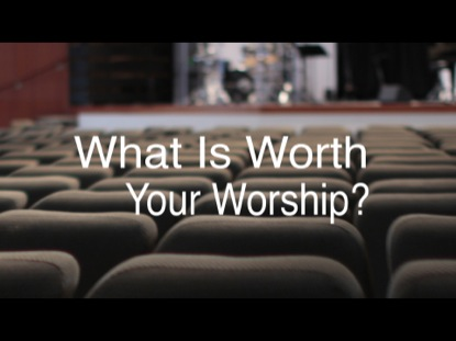 WHAT IS WORTH YOUR WORSHIP