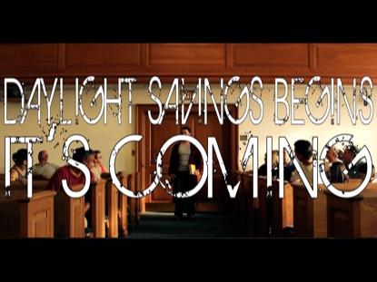 DAYLIGHT SAVINGS BEGINS COMING SOON