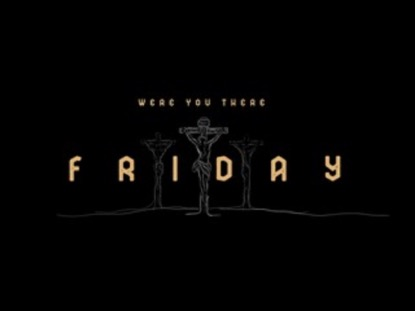 WERE YOU THERE FRIDAY