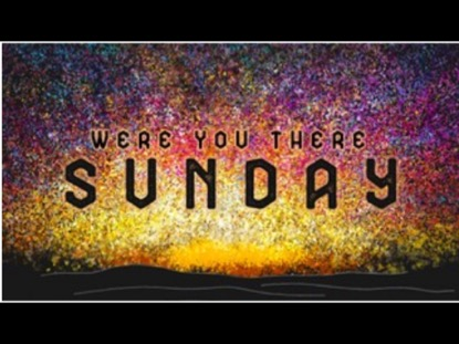WERE YOU THERE SUNDAY