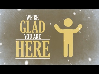 WE'RE GLAD YOU ARE HERE