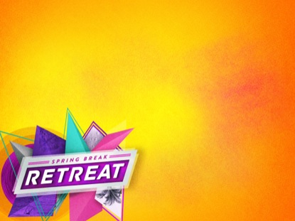 SPRING BREAK RETREAT CONTENT