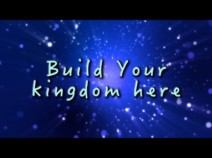 BUILD YOUR KINGDOM HERE WITH SHINE, JESUS, SHINE
