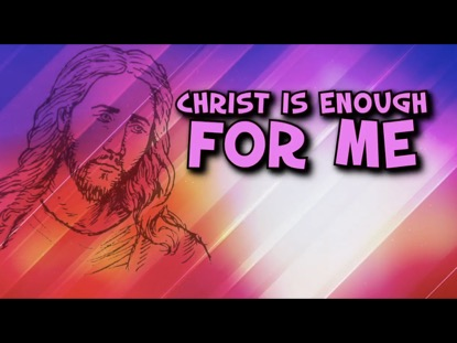 CHRIST IS ENOUGH WITH HE'S ALL I NEED