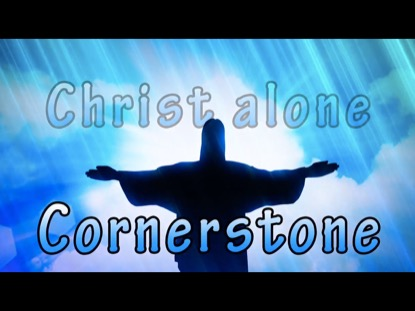 CORNERSTONE WITH THE SOLID ROCK (MY HOPE IS BUILT)