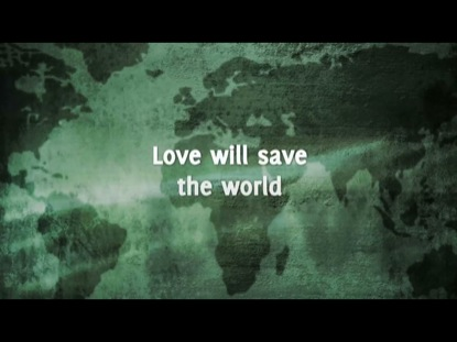 LOVE WILL SAVE THE WORLD