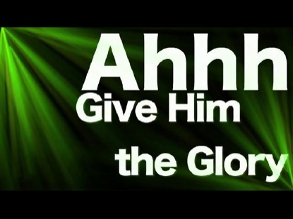 GIVE HIM THE GLORY