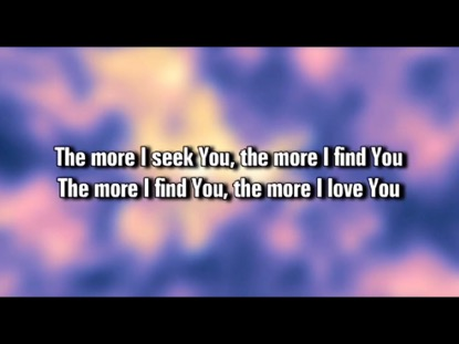 THE MORE I SEEK YOU