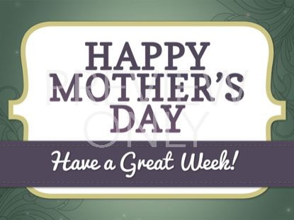 HAPPY MOTHER'S DAY - HAVE A GREAT WEEK STILL